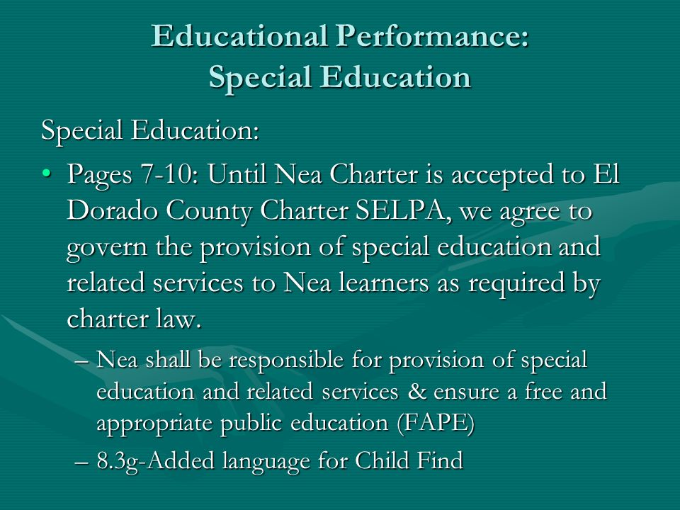 Educational Performance: Special Education Special Education: Pages 7-10: Until Nea Charter is accepted to El Dorado County Charter SELPA, we agree to govern the provision of special education and related services to Nea learners as required by charter law.Pages 7-10: Until Nea Charter is accepted to El Dorado County Charter SELPA, we agree to govern the provision of special education and related services to Nea learners as required by charter law.