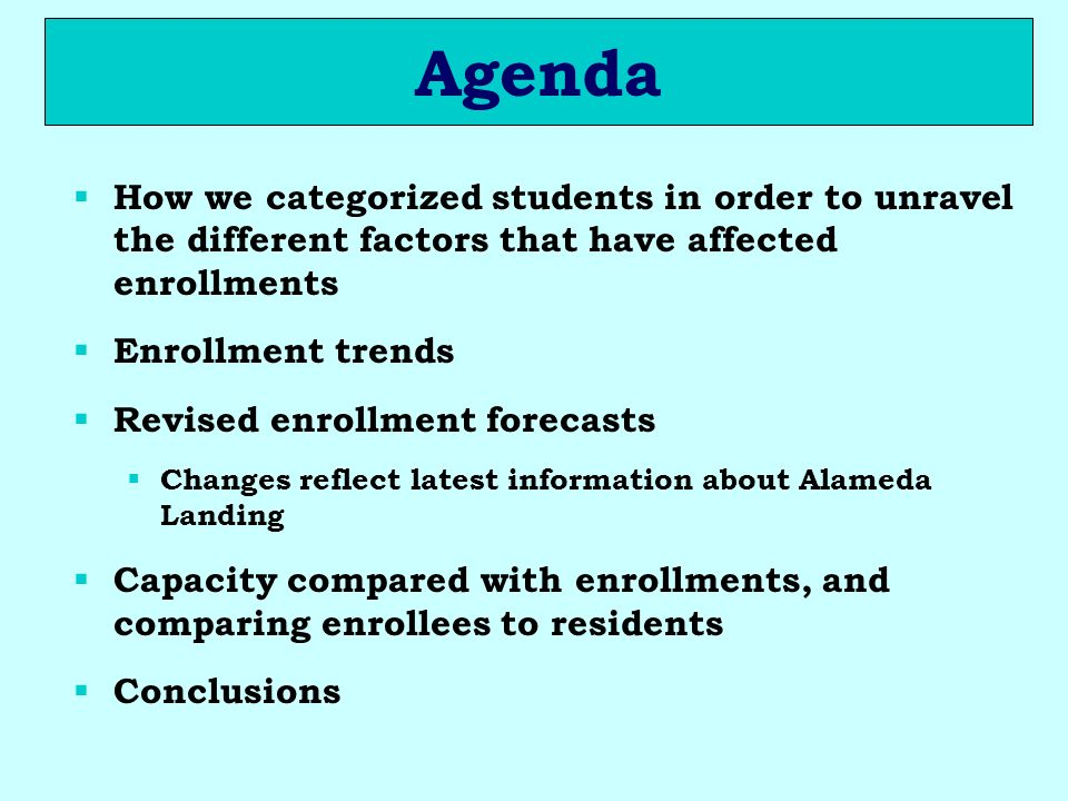Agenda How we categorized students in order to unravel the different factors that have affected enrollments Enrollment trends Revised enrollment forecasts Changes reflect latest information about Alameda Landing Capacity compared with enrollments, and comparing enrollees to residents Conclusions