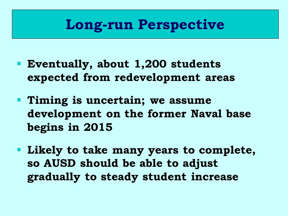 Long-run Perspective Eventually, about 1,200 students expected from redevelopment areas Timing is uncertain; we assume development on the former Naval base begins in 2015 Likely to take many years to complete, so AUSD should be able to adjust gradually to steady student increase