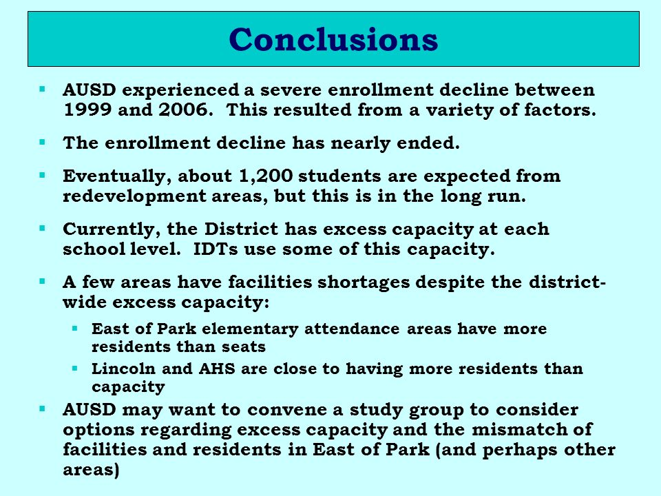 Conclusions AUSD experienced a severe enrollment decline between 1999 and 2006. This resulted from a variety of factors. The enrollment decline has ne