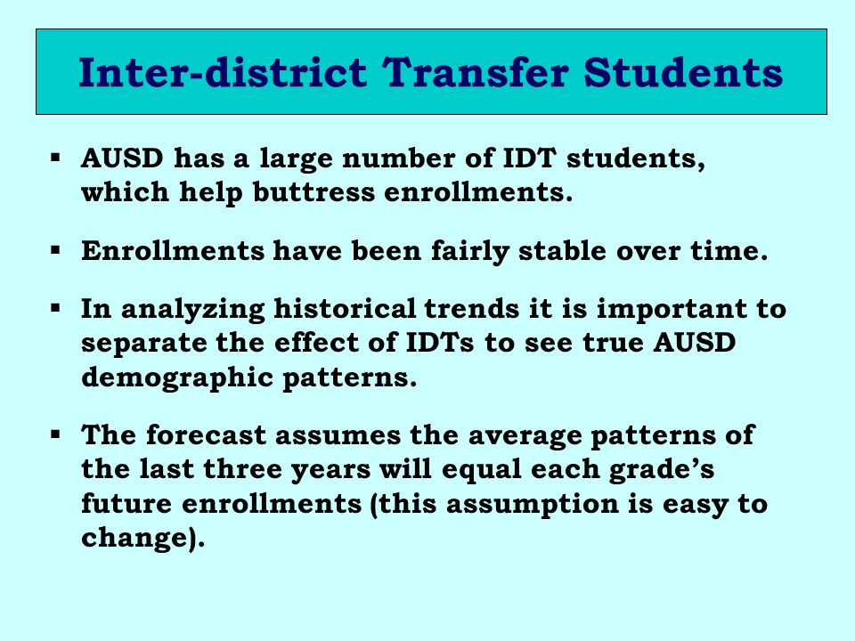 Inter-district Transfer Students AUSD has a large number of IDT students, which help buttress enrollments. Enrollments have been fairly stable over ti