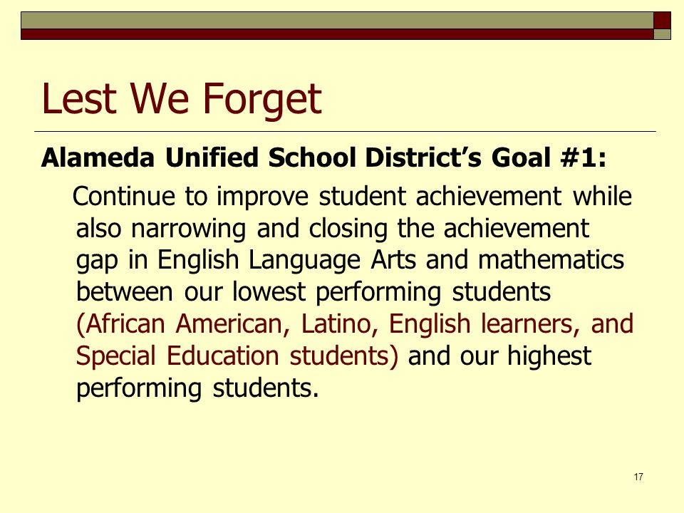17 Lest We Forget Alameda Unified School Districts Goal #1: Continue to improve student achievement while also narrowing and closing the achievement gap in English Language Arts and mathematics between our lowest performing students (African American, Latino, English learners, and Special Education students) and our highest performing students.