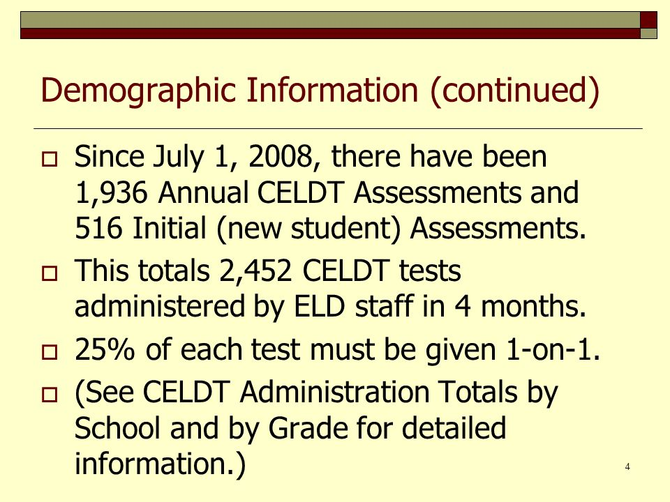4 Demographic Information (continued) Since July 1, 2008, there have been 1,936 Annual CELDT Assessments and 516 Initial (new student) Assessments.