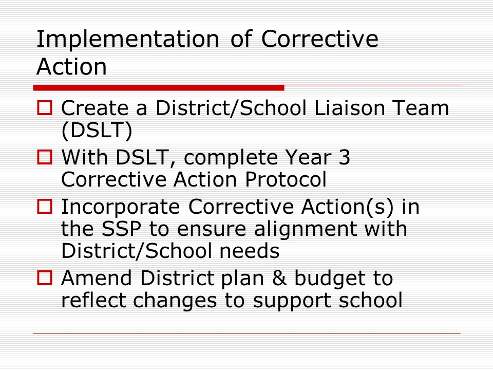 Implementation of Corrective Action Create a District/School Liaison Team (DSLT) With DSLT, complete Year 3 Corrective Action Protocol Incorporate Corrective Action(s) in the SSP to ensure alignment with District/School needs Amend District plan & budget to reflect changes to support school
