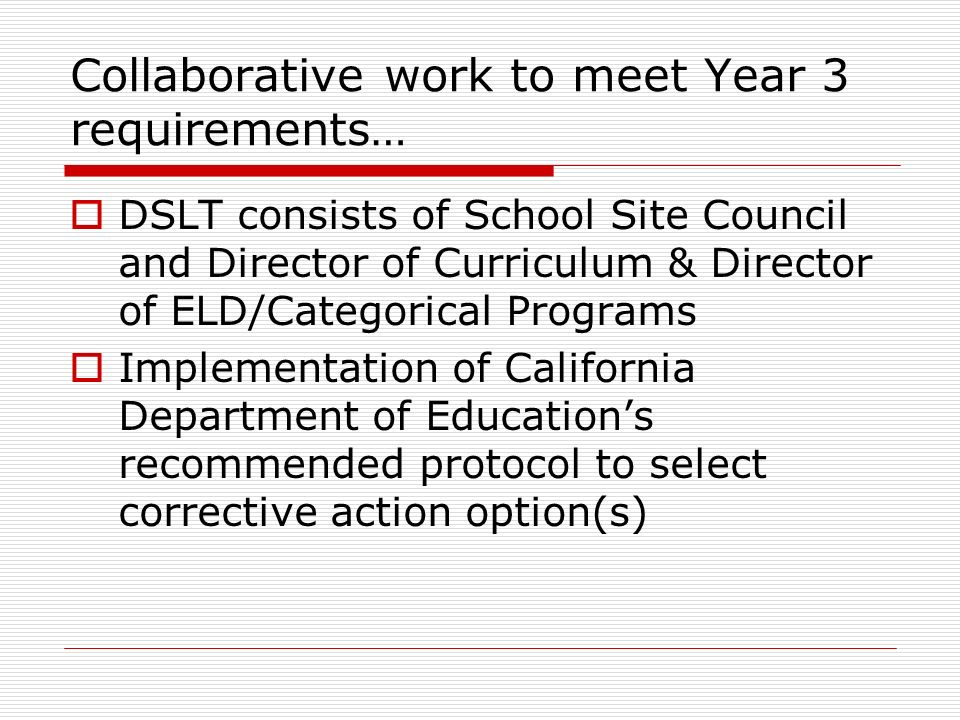 Collaborative work to meet Year 3 requirements… DSLT consists of School Site Council and Director of Curriculum & Director of ELD/Categorical Programs Implementation of California Department of Educations recommended protocol to select corrective action option(s)