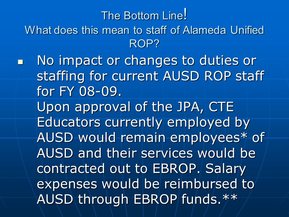 The Bottom Line ! What does this mean to staff of Alameda Unified ROP? No impact or changes to duties or staffing for current AUSD ROP staff for FY 08