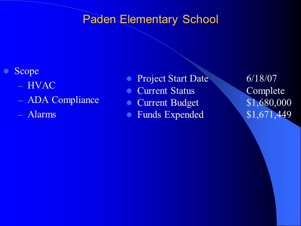 Paden Elementary School Scope – HVAC – ADA Compliance – Alarms Project Start Date6/18/07 Current StatusComplete Current Budget$1,680,000 Funds Expende