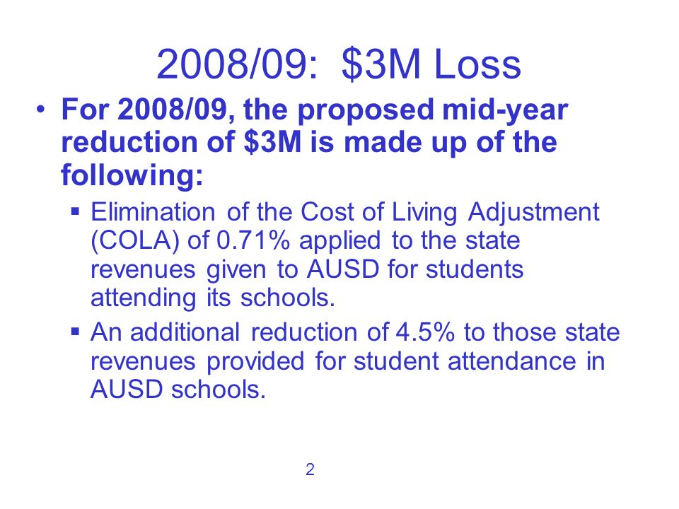 For 2008/09, the proposed mid-year reduction of $3M is made up of the following: Elimination of the Cost of Living Adjustment (COLA) of 0.71% applied to the state revenues given to AUSD for students attending its schools.
