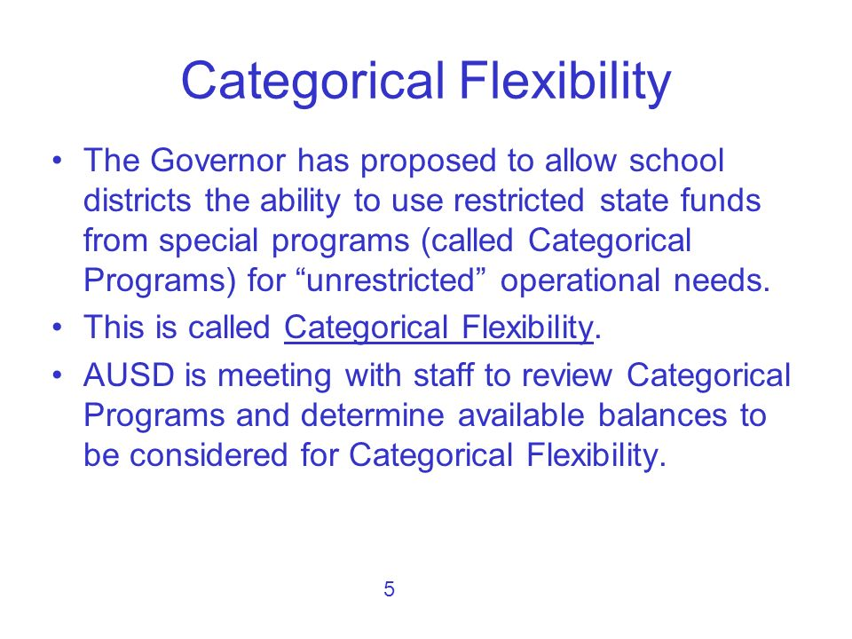 The Governor has proposed to allow school districts the ability to use restricted state funds from special programs (called Categorical Programs) for unrestricted operational needs.