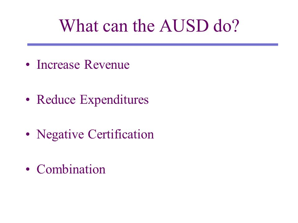 What can the AUSD do? Increase Revenue Reduce Expenditures Negative Certification Combination