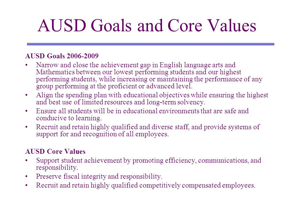 AUSD Goals and Core Values AUSD Goals 2006-2009 Narrow and close the achievement gap in English language arts and Mathematics between our lowest performing students and our highest performing students, while increasing or maintaining the performance of any group performing at the proficient or advanced level.