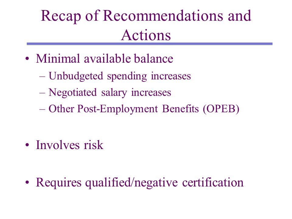 Recap of Recommendations and Actions Minimal available balance –Unbudgeted spending increases –Negotiated salary increases –Other Post-Employment Benefits (OPEB) Involves risk Requires qualified/negative certification