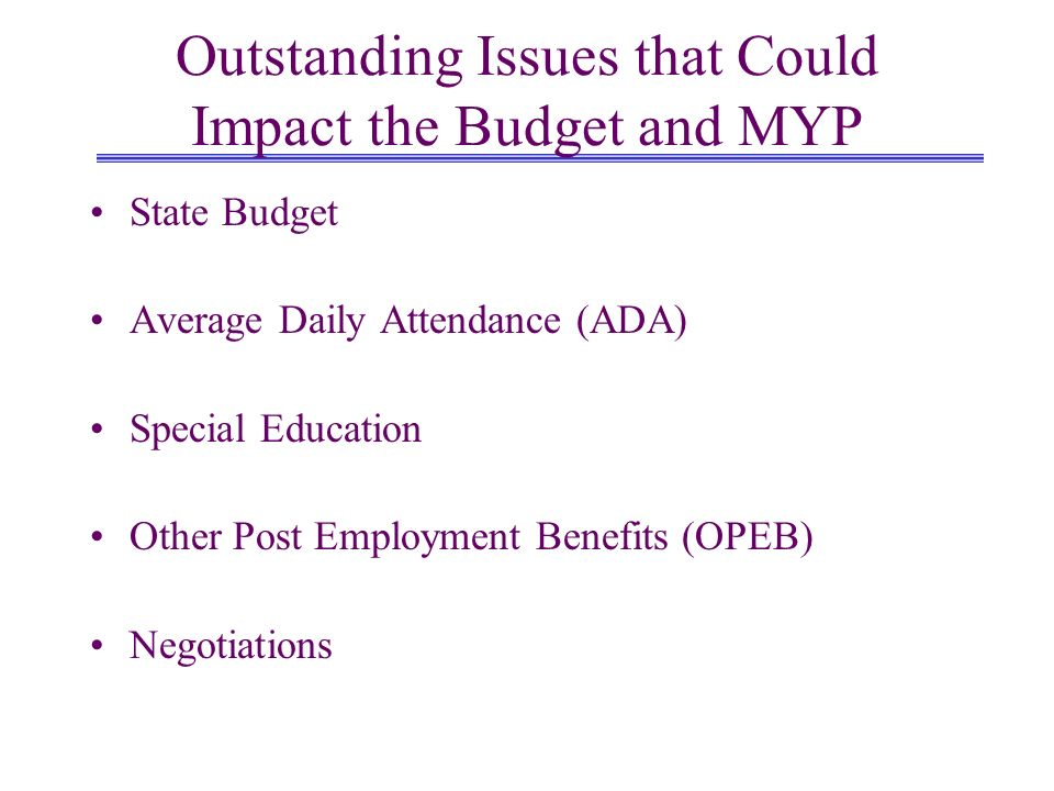 Outstanding Issues that Could Impact the Budget and MYP State Budget Average Daily Attendance (ADA) Special Education Other Post Employment Benefits (OPEB) Negotiations