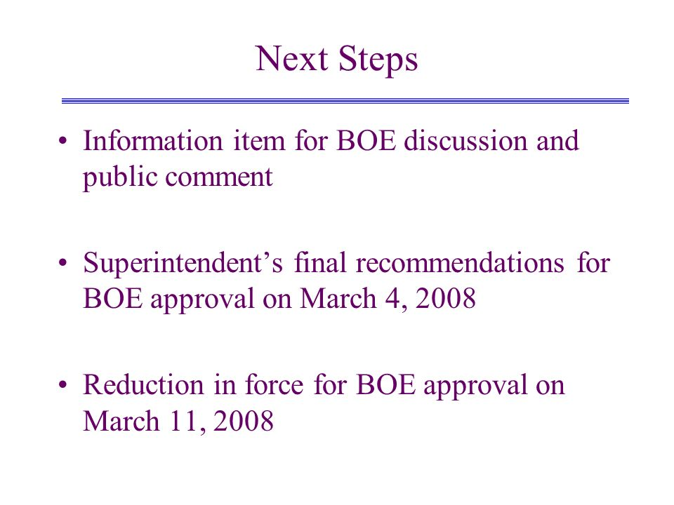 Next Steps Information item for BOE discussion and public comment Superintendents final recommendations for BOE approval on March 4, 2008 Reduction in force for BOE approval on March 11, 2008
