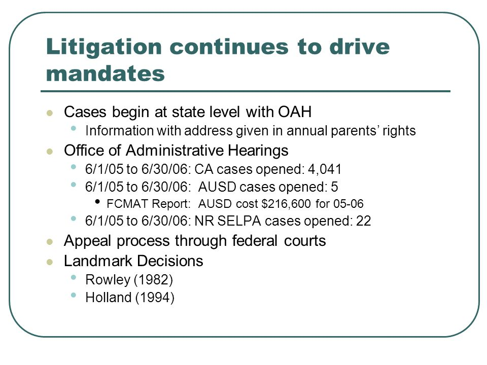 Litigation continues to drive mandates Cases begin at state level with OAH Information with address given in annual parents rights Office of Administrative Hearings 6/1/05 to 6/30/06: CA cases opened: 4,041 6/1/05 to 6/30/06: AUSD cases opened: 5 FCMAT Report: AUSD cost $216,600 for 05-06 6/1/05 to 6/30/06: NR SELPA cases opened: 22 Appeal process through federal courts Landmark Decisions Rowley (1982) Holland (1994)