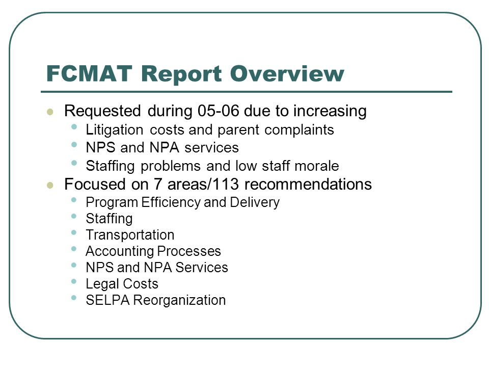 FCMAT Report Overview Requested during 05-06 due to increasing Litigation costs and parent complaints NPS and NPA services Staffing problems and low staff morale Focused on 7 areas/113 recommendations Program Efficiency and Delivery Staffing Transportation Accounting Processes NPS and NPA Services Legal Costs SELPA Reorganization