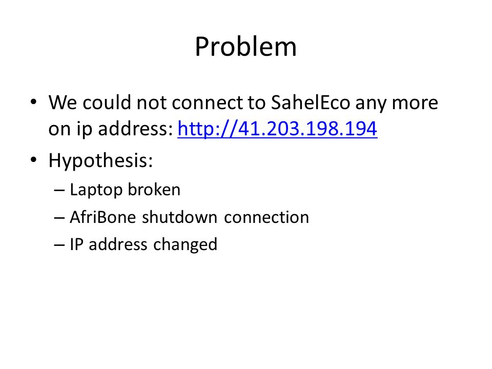 Problem We could not connect to SahelEco any more on ip address: http://41.203.198.194http://41.203.198.194 Hypothesis: – Laptop broken – AfriBone shutdown connection – IP address changed
