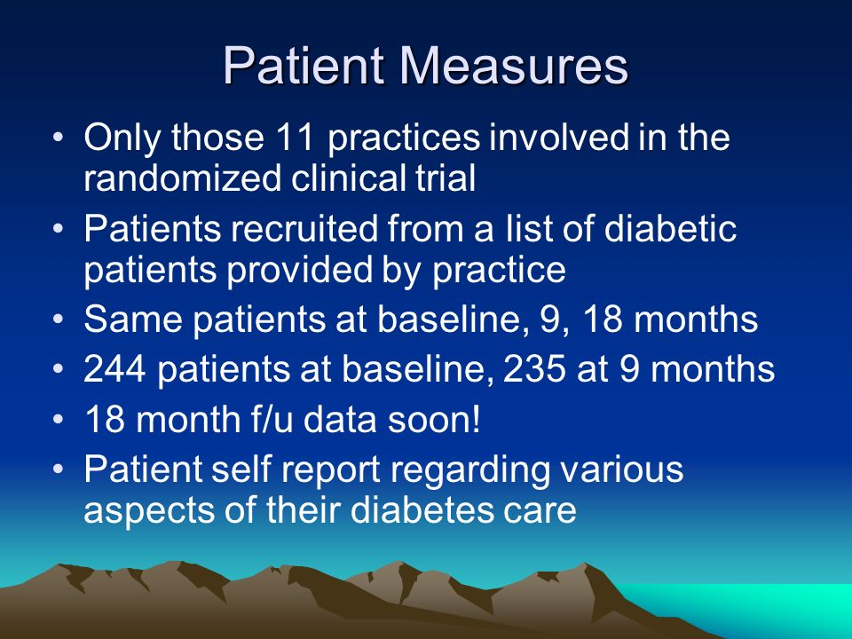Patient Measures Only those 11 practices involved in the randomized clinical trial Patients recruited from a list of diabetic patients provided by practice Same patients at baseline, 9, 18 months 244 patients at baseline, 235 at 9 months 18 month f/u data soon.