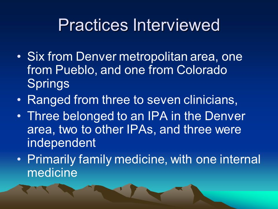 Practices Interviewed Six from Denver metropolitan area, one from Pueblo, and one from Colorado Springs Ranged from three to seven clinicians, Three belonged to an IPA in the Denver area, two to other IPAs, and three were independent Primarily family medicine, with one internal medicine