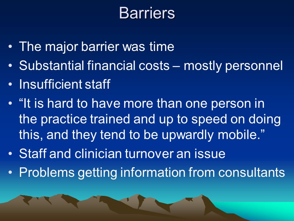 Barriers The major barrier was time Substantial financial costs – mostly personnel Insufficient staff It is hard to have more than one person in the practice trained and up to speed on doing this, and they tend to be upwardly mobile.