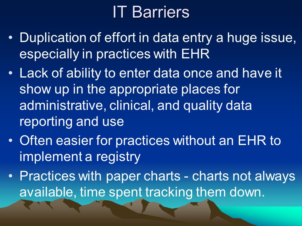 IT Barriers Duplication of effort in data entry a huge issue, especially in practices with EHR Lack of ability to enter data once and have it show up in the appropriate places for administrative, clinical, and quality data reporting and use Often easier for practices without an EHR to implement a registry Practices with paper charts - charts not always available, time spent tracking them down.