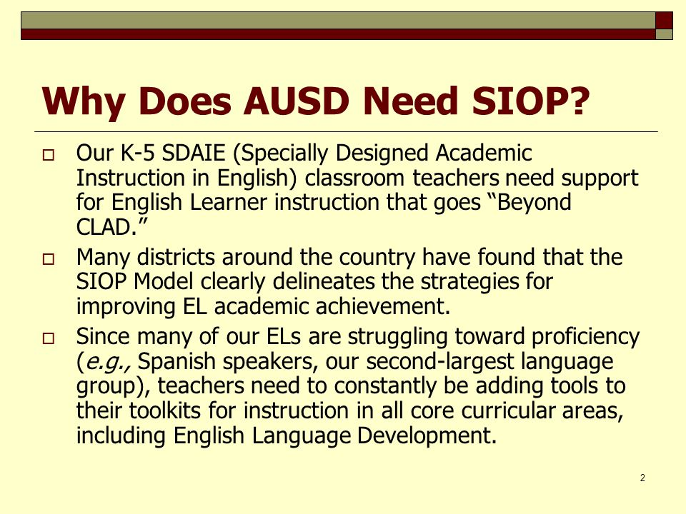 2 Why Does AUSD Need SIOP? Our K-5 SDAIE (Specially Designed Academic Instruction in English) classroom teachers need support for English Learner inst
