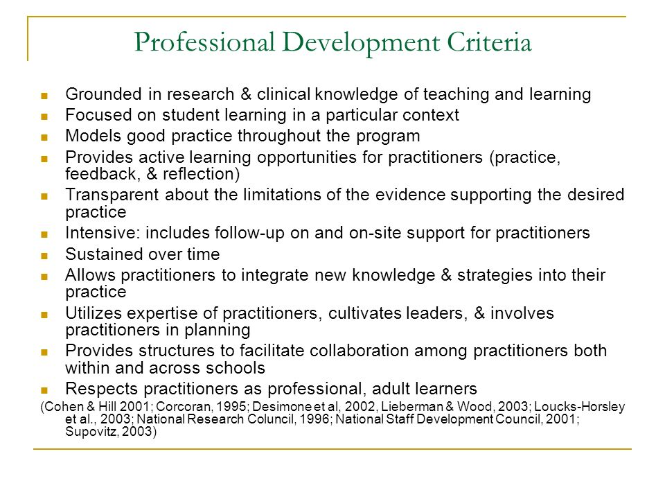 Professional Development Criteria Grounded in research & clinical knowledge of teaching and learning Focused on student learning in a particular context Models good practice throughout the program Provides active learning opportunities for practitioners (practice, feedback, & reflection) Transparent about the limitations of the evidence supporting the desired practice Intensive: includes follow-up on and on-site support for practitioners Sustained over time Allows practitioners to integrate new knowledge & strategies into their practice Utilizes expertise of practitioners, cultivates leaders, & involves practitioners in planning Provides structures to facilitate collaboration among practitioners both within and across schools Respects practitioners as professional, adult learners (Cohen & Hill 2001; Corcoran, 1995; Desimone et al, 2002, Lieberman & Wood, 2003; Loucks-Horsley et al., 2003; National Research Coluncil, 1996; National Staff Development Council, 2001; Supovitz, 2003)