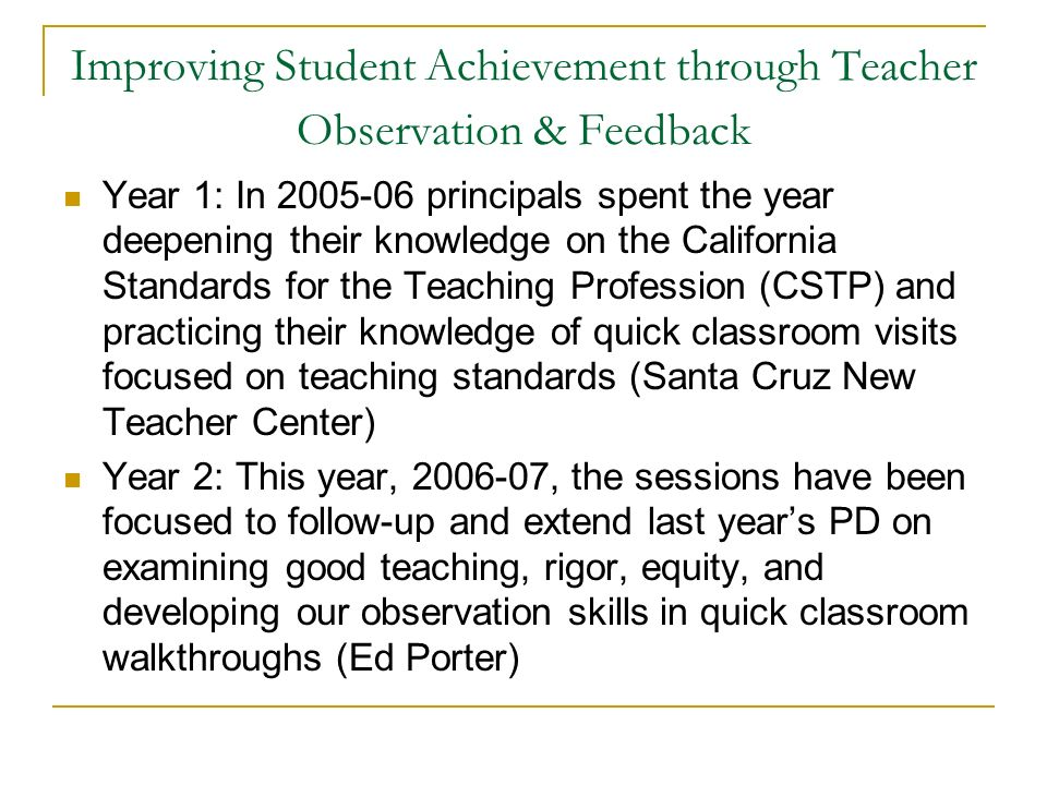 Improving Student Achievement through Teacher Observation & Feedback Year 1: In 2005-06 principals spent the year deepening their knowledge on the California Standards for the Teaching Profession (CSTP) and practicing their knowledge of quick classroom visits focused on teaching standards (Santa Cruz New Teacher Center) Year 2: This year, 2006-07, the sessions have been focused to follow-up and extend last years PD on examining good teaching, rigor, equity, and developing our observation skills in quick classroom walkthroughs (Ed Porter)
