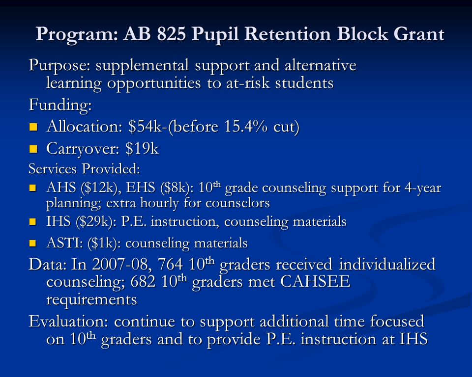 Program: Supplemental Counseling Purpose: supplemental counseling services to 7-12 students at risk of not passing CAHSEE and/or graduating high school Funding: Allocation: $341k-(before 15.4% cut) Allocation: $341k-(before 15.4% cut) Carryover: $321k Carryover: $321k Services Provided: Counselors focused on 7 th and 10 th grade students at-risk of not passing CAHSEE or in danger of not graduating Counselors focused on 7 th and 10 th grade students at-risk of not passing CAHSEE or in danger of not graduating AHS, EHS: 1.0 counselor at each school AHS, EHS: 1.0 counselor at each school CMS, LMS, WMS, IHS:.5 counselor at each school CMS, LMS, WMS, IHS:.5 counselor at each school Professional Development and Extra hourly: $20k Professional Development and Extra hourly: $20k Data: In 2007-08, 10% of students being served passed the ELA portion of the CAHSEE; 850 12 th graders received individualized counseling; 784 12 th graders met CAHSEE requirements.