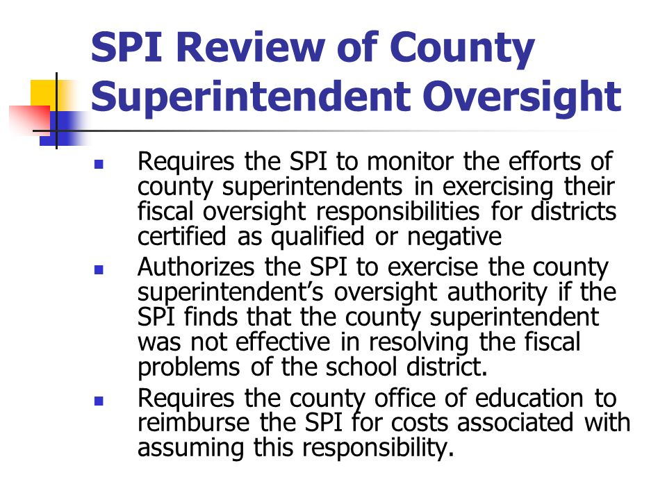 SPI Review of County Superintendent Oversight Requires the SPI to monitor the efforts of county superintendents in exercising their fiscal oversight r
