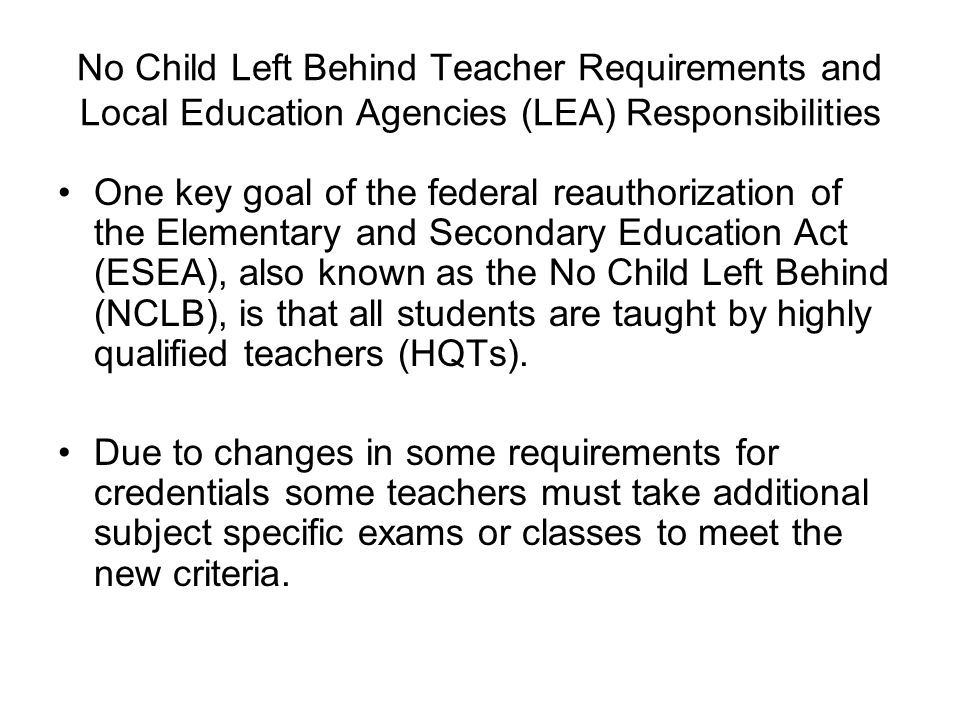 No Child Left Behind Teacher Requirements and Local Education Agencies (LEA) Responsibilities One key goal of the federal reauthorization of the Eleme