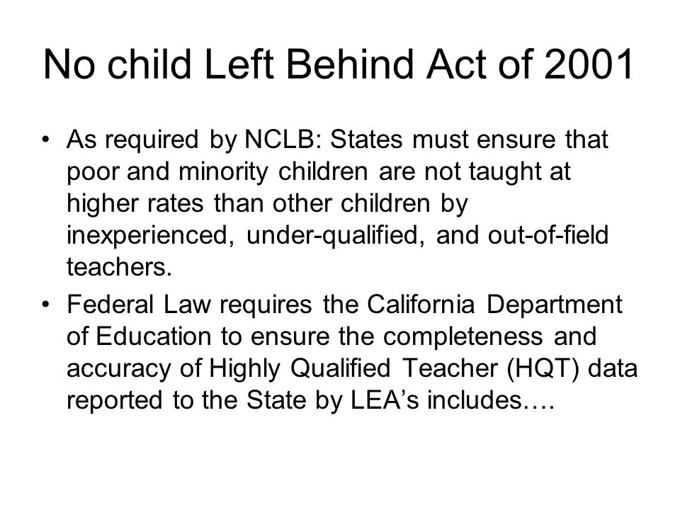 No child Left Behind Act of 2001 As required by NCLB: States must ensure that poor and minority children are not taught at higher rates than other children by inexperienced, under-qualified, and out-of-field teachers.
