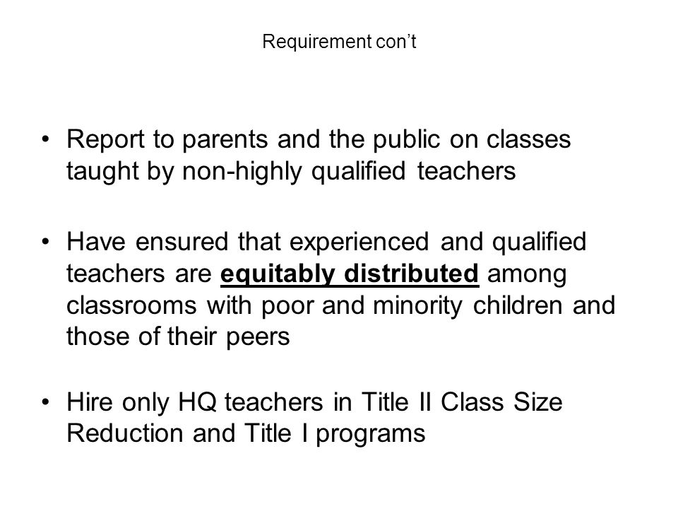 Requirement cont Report to parents and the public on classes taught by non-highly qualified teachers Have ensured that experienced and qualified teachers are equitably distributed among classrooms with poor and minority children and those of their peers Hire only HQ teachers in Title II Class Size Reduction and Title I programs