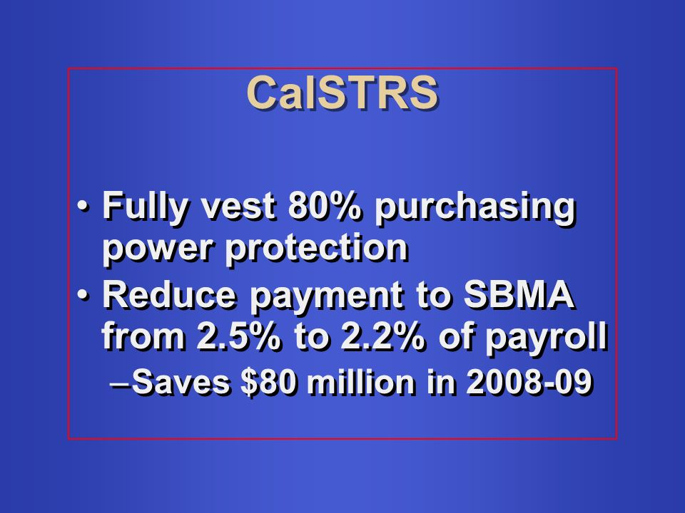 CalSTRS Fully vest 80% purchasing power protection Reduce payment to SBMA from 2.5% to 2.2% of payroll –Saves $80 million in Fully vest 80% purchasing power protection Reduce payment to SBMA from 2.5% to 2.2% of payroll –Saves $80 million in