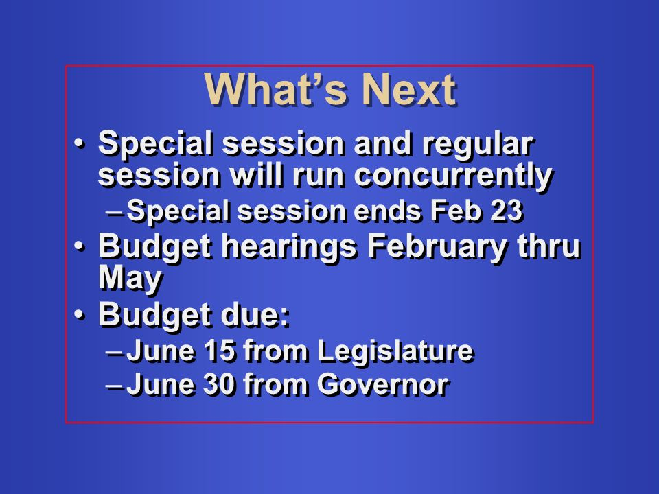 Whats Next Special session and regular session will run concurrently –Special session ends Feb 23 Budget hearings February thru May Budget due: –June 15 from Legislature –June 30 from Governor Special session and regular session will run concurrently –Special session ends Feb 23 Budget hearings February thru May Budget due: –June 15 from Legislature –June 30 from Governor