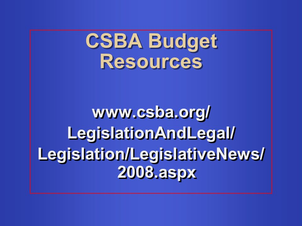 CSBA Budget Resources www.csba.org/ LegislationAndLegal/ Legislation/LegislativeNews/ 2008.aspx www.csba.org/ LegislationAndLegal/ Legislation/LegislativeNews/ 2008.aspx
