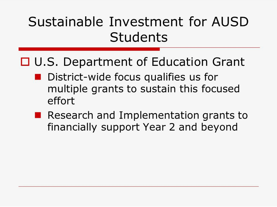 Sustainable Investment for AUSD Students U.S. Department of Education Grant District-wide focus qualifies us for multiple grants to sustain this focus