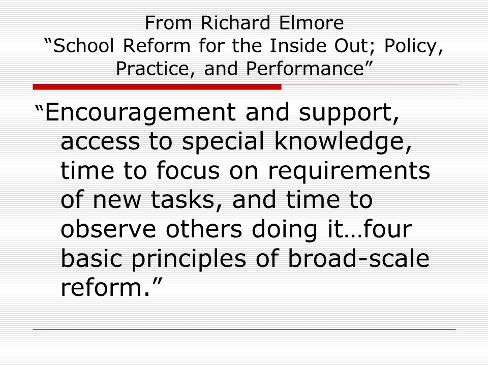From Richard Elmore School Reform for the Inside Out; Policy, Practice, and Performance Encouragement and support, access to special knowledge, time t