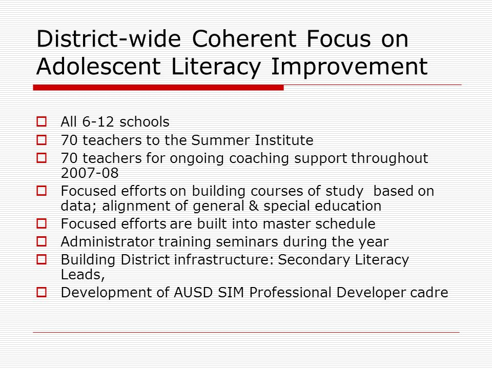 District-wide Coherent Focus on Adolescent Literacy Improvement All 6-12 schools 70 teachers to the Summer Institute 70 teachers for ongoing coaching support throughout 2007-08 Focused efforts on building courses of study based on data; alignment of general & special education Focused efforts are built into master schedule Administrator training seminars during the year Building District infrastructure: Secondary Literacy Leads, Development of AUSD SIM Professional Developer cadre