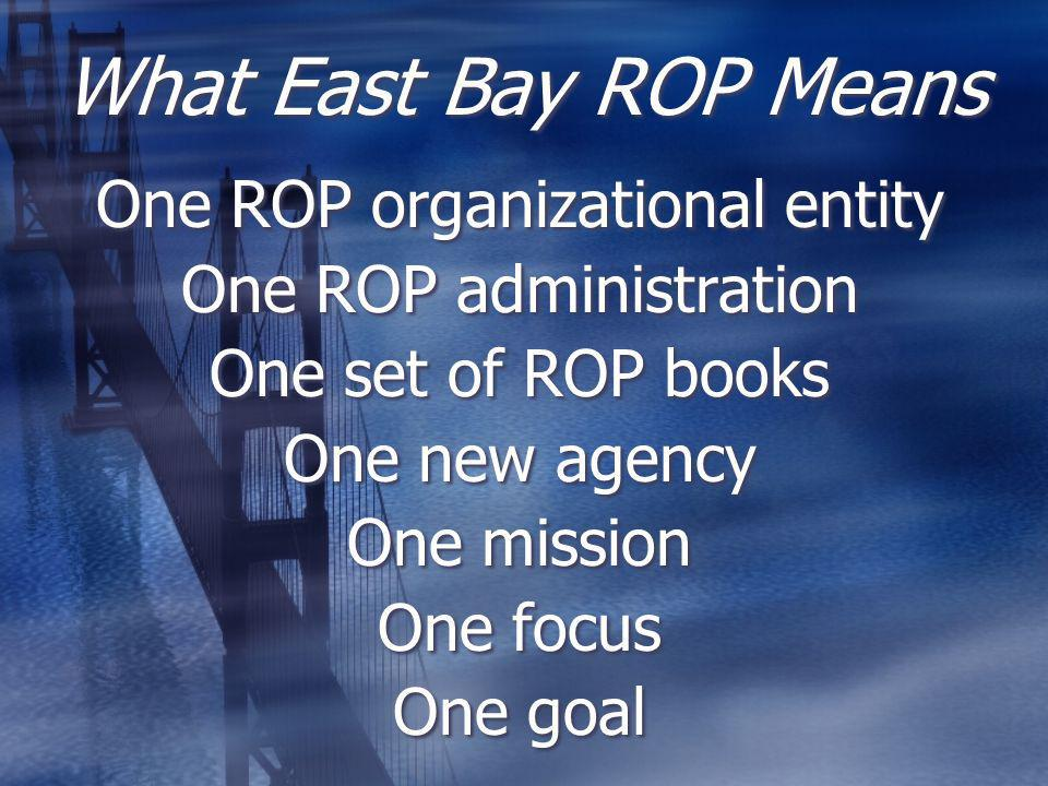 What East Bay ROP Means One ROP organizational entity One ROP administration One set of ROP books One new agency One mission One focus One goal One ROP organizational entity One ROP administration One set of ROP books One new agency One mission One focus One goal