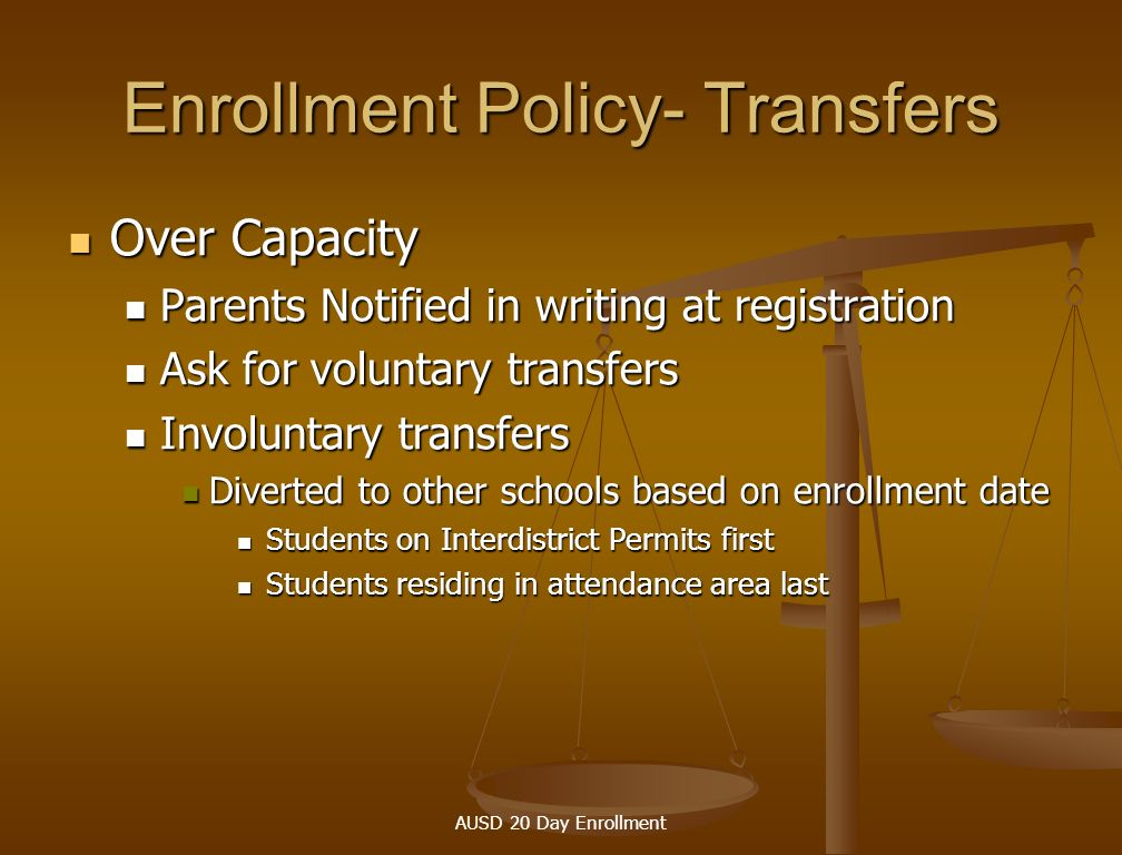 AUSD 20 Day Enrollment Enrollment Policy-Transfers Under Capacity Under Capacity Class eliminated Class eliminated Teacher reassigned or let go, based on seniority Teacher reassigned or let go, based on seniority Students transferred to another school based on enrollment date Students transferred to another school based on enrollment date Students on interdistrict permits first Students on interdistrict permits first Students residing in attendance area last Students residing in attendance area last
