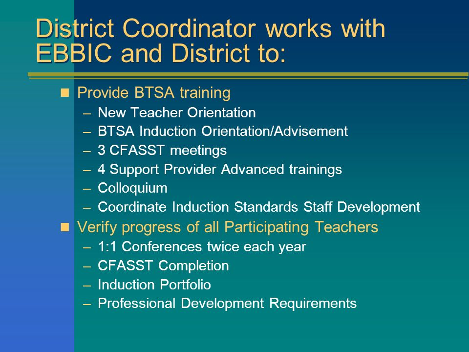 District Coordinator works with EBBIC and District to: Provide BTSA training –New Teacher Orientation –BTSA Induction Orientation/Advisement –3 CFASST