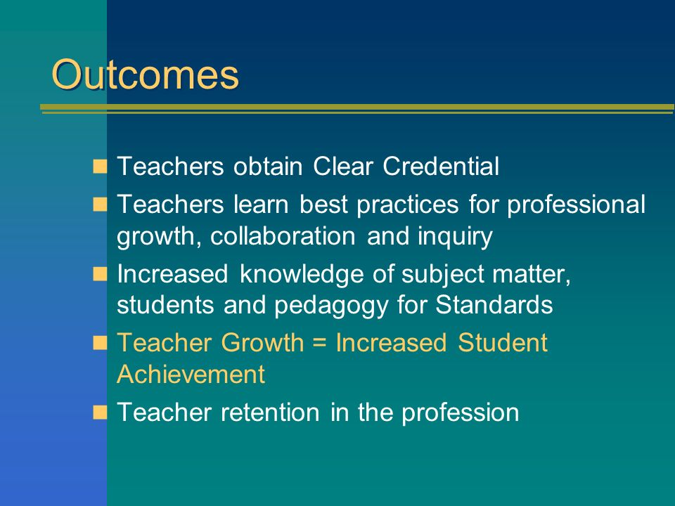 Outcomes Teachers obtain Clear Credential Teachers learn best practices for professional growth, collaboration and inquiry Increased knowledge of subj