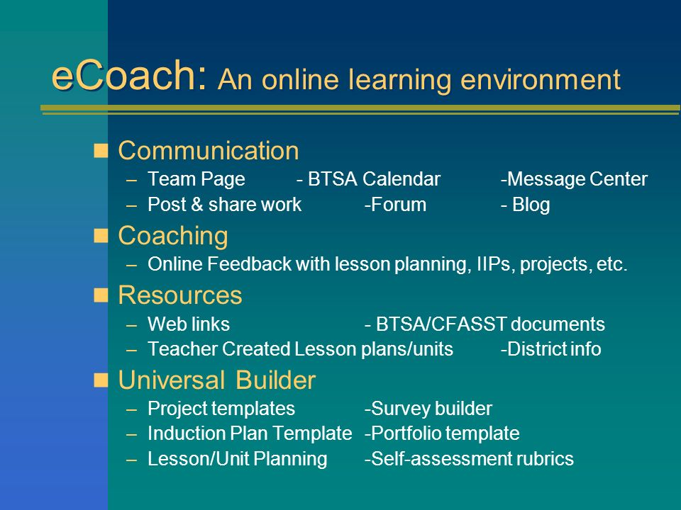 eCoach: An online learning environment Communication –Team Page- BTSA Calendar-Message Center –Post & share work -Forum- Blog Coaching –Online Feedbac