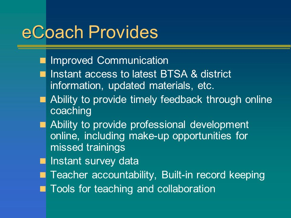 eCoach Provides Improved Communication Instant access to latest BTSA & district information, updated materials, etc. Ability to provide timely feedbac