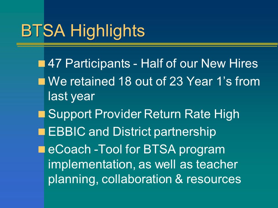 BTSA Highlights 47 Participants - Half of our New Hires We retained 18 out of 23 Year 1s from last year Support Provider Return Rate High EBBIC and District partnership eCoach -Tool for BTSA program implementation, as well as teacher planning, collaboration & resources