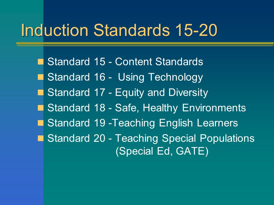 Induction Standards 15-20 Standard 15 - Content Standards Standard 16 - Using Technology Standard 17 - Equity and Diversity Standard 18 - Safe, Healthy Environments Standard 19 -Teaching English Learners Standard 20 - Teaching Special Populations (Special Ed, GATE)