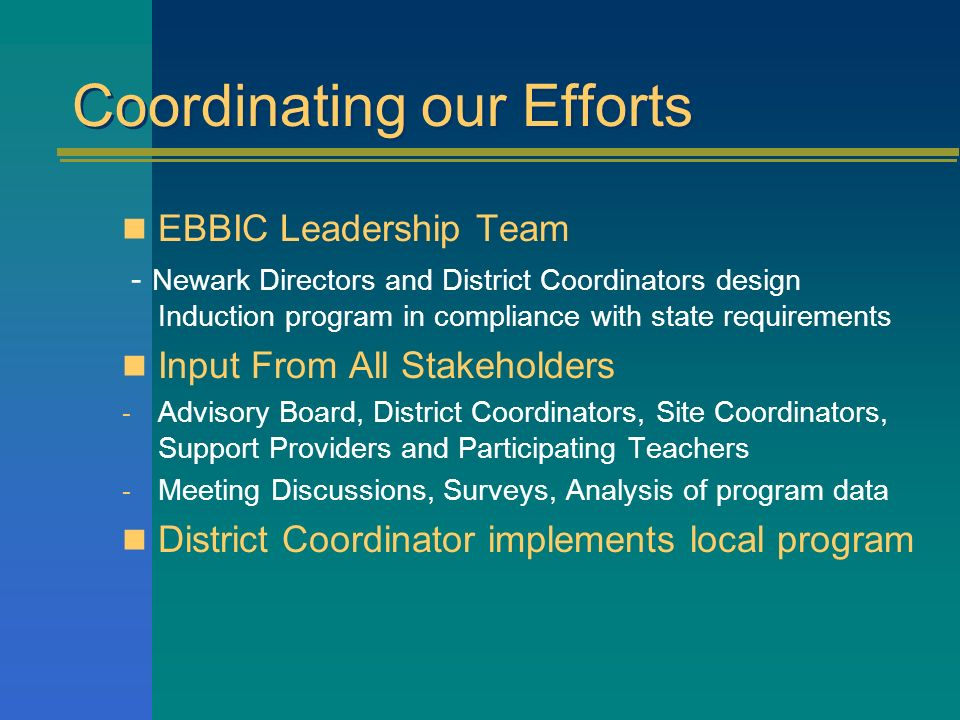 Coordinating our Efforts EBBIC Leadership Team - Newark Directors and District Coordinators design Induction program in compliance with state requirements Input From All Stakeholders - Advisory Board, District Coordinators, Site Coordinators, Support Providers and Participating Teachers - Meeting Discussions, Surveys, Analysis of program data District Coordinator implements local program