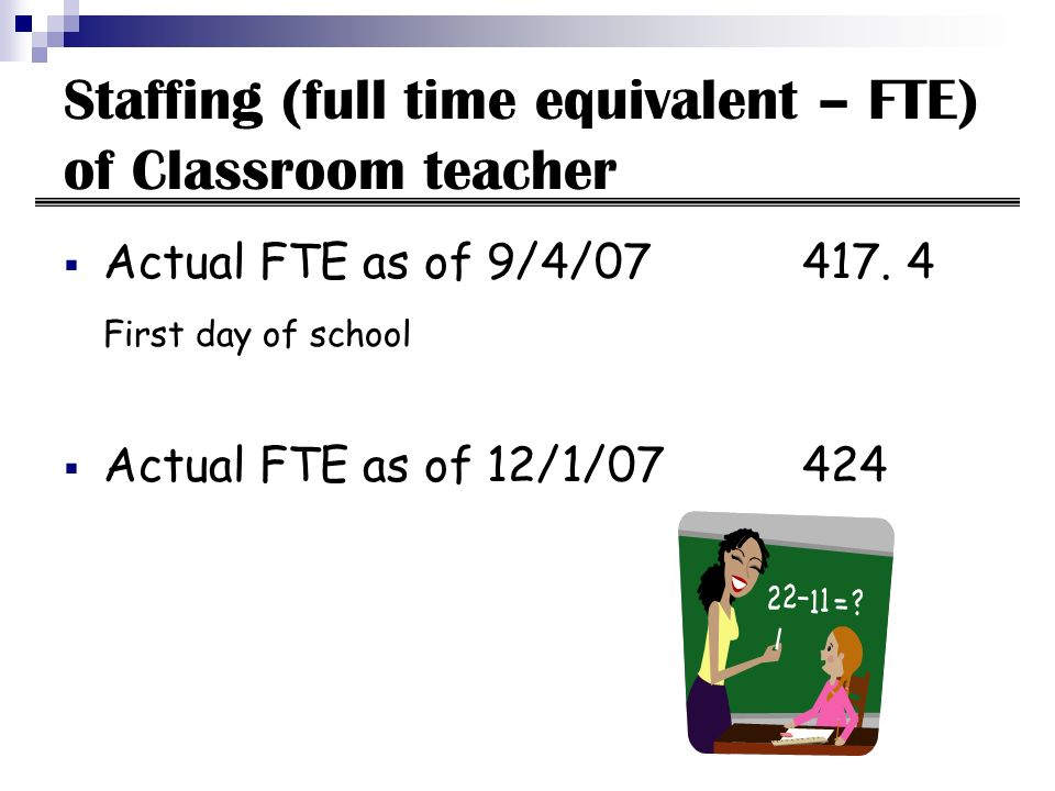 Staffing (full time equivalent – FTE) of Classroom teacher Actual FTE as of 9/4/07417. 4 First day of school Actual FTE as of 12/1/07424
