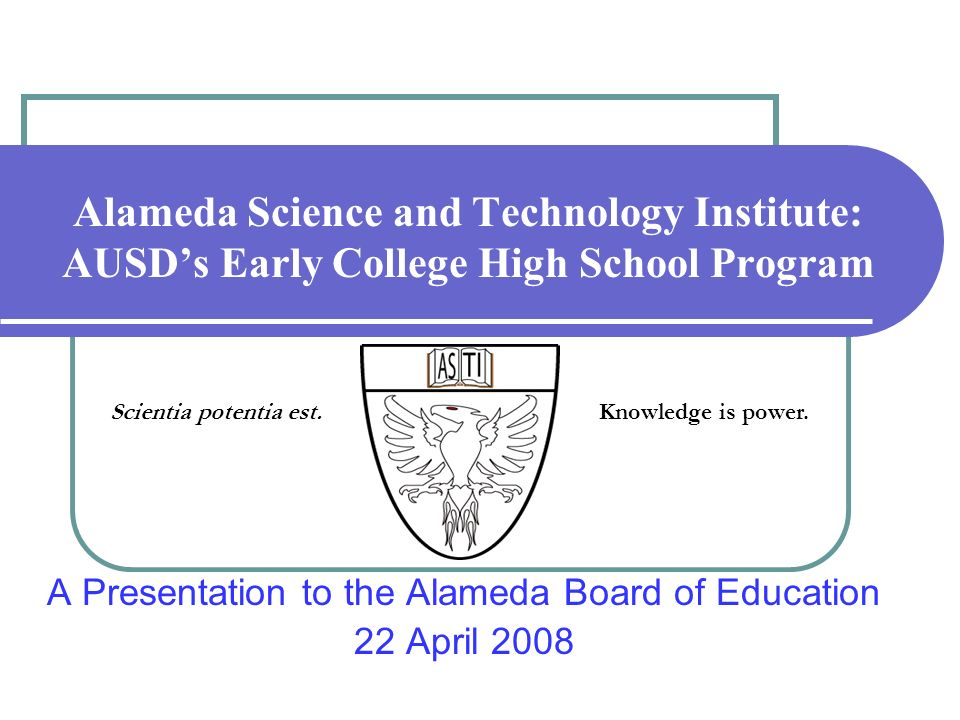 Alameda Science and Technology Institute: AUSDs Early College High School Program A Presentation to the Alameda Board of Education 22 April 2008 Scien